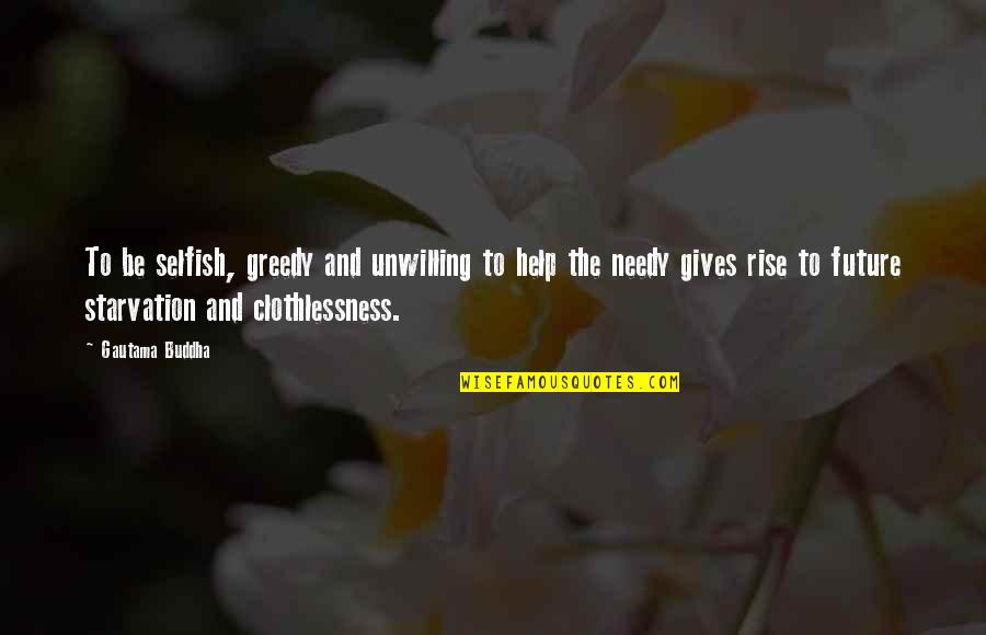 Help The Needy Quotes By Gautama Buddha: To be selfish, greedy and unwilling to help
