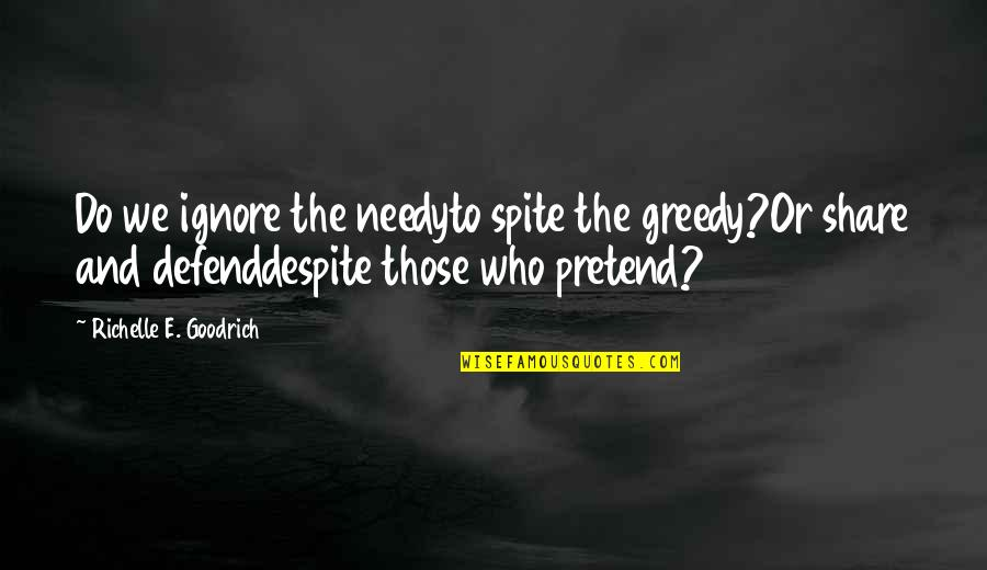 Help The Needy Quotes By Richelle E. Goodrich: Do we ignore the needyto spite the greedy?Or