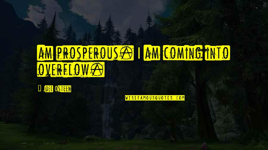 Helpers Quotes By Joel Osteen: am prosperous. I am coming into overflow.