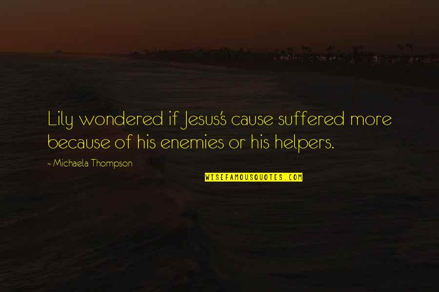 Helpers Quotes By Michaela Thompson: Lily wondered if Jesus's cause suffered more because