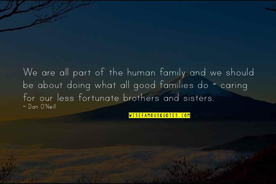 Helping Less Fortunate Quotes By Dan O'Neill: We are all part of the human family