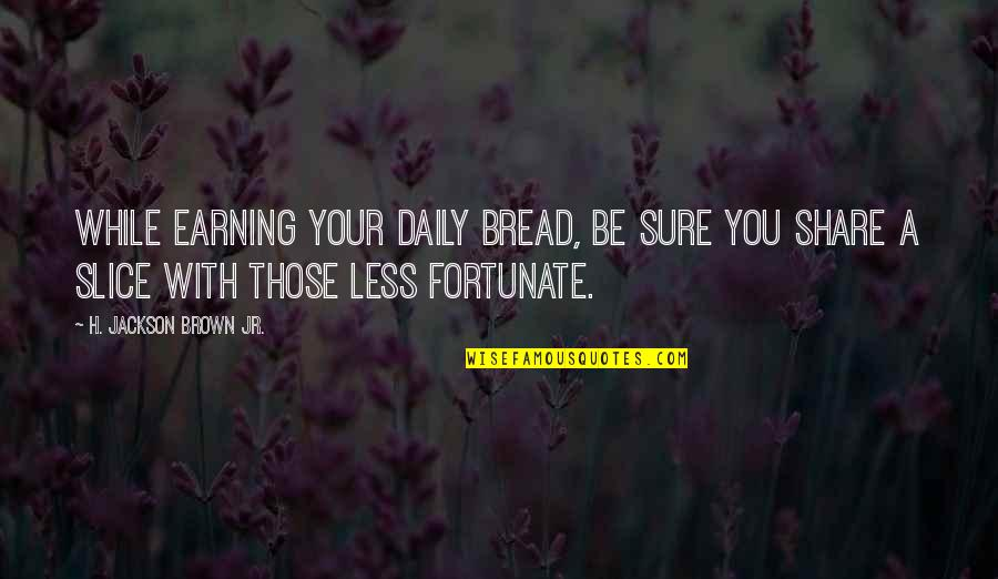 Helping Less Fortunate Quotes By H. Jackson Brown Jr.: While earning your daily bread, be sure you
