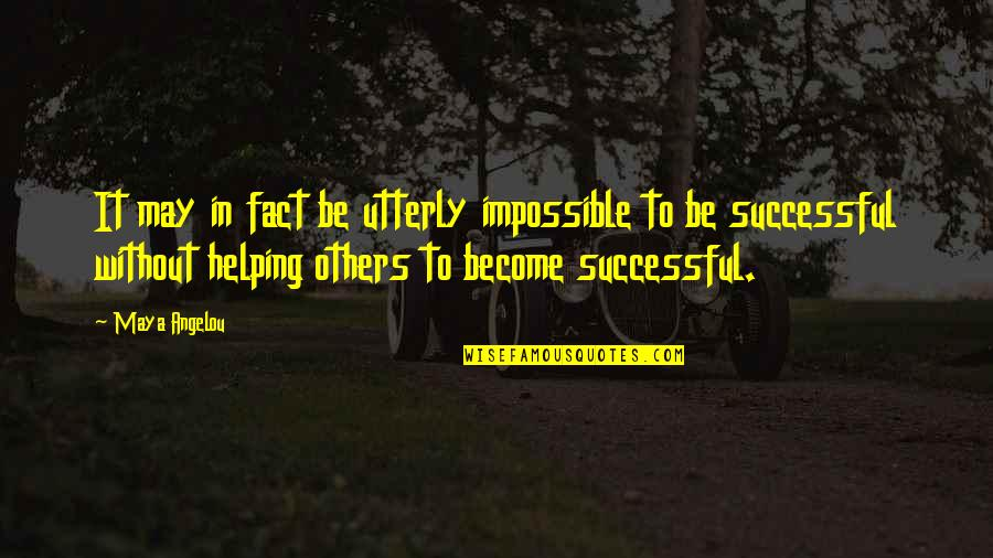 Helping Others Be Successful Quotes By Maya Angelou: It may in fact be utterly impossible to