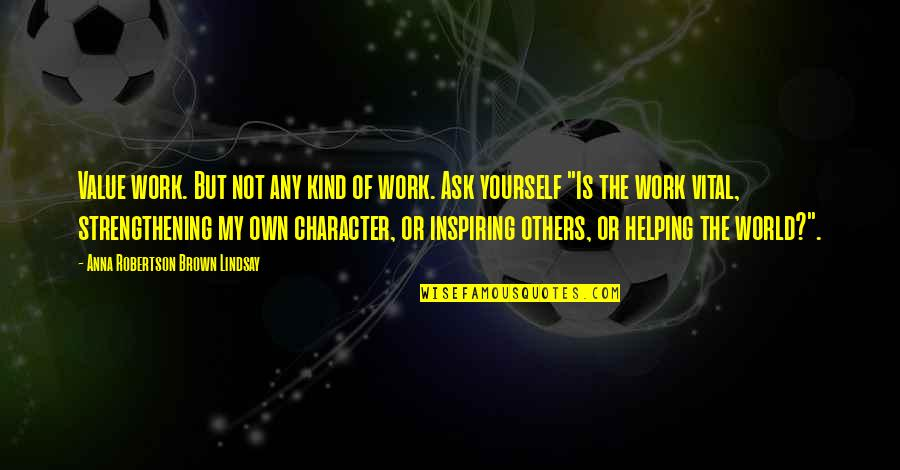 Helping Others But Not Yourself Quotes By Anna Robertson Brown Lindsay: Value work. But not any kind of work.