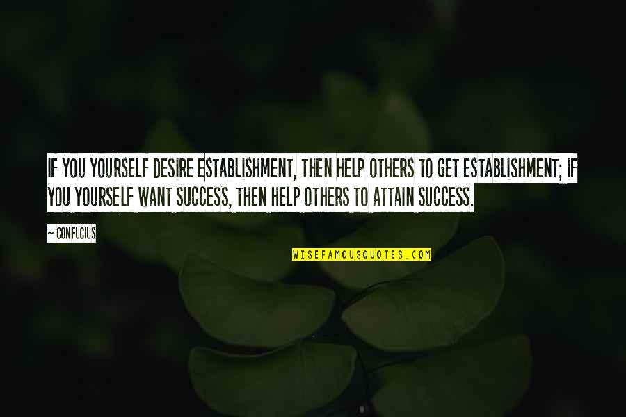 Helping Others But Not Yourself Quotes By Confucius: If you yourself desire establishment, then help others