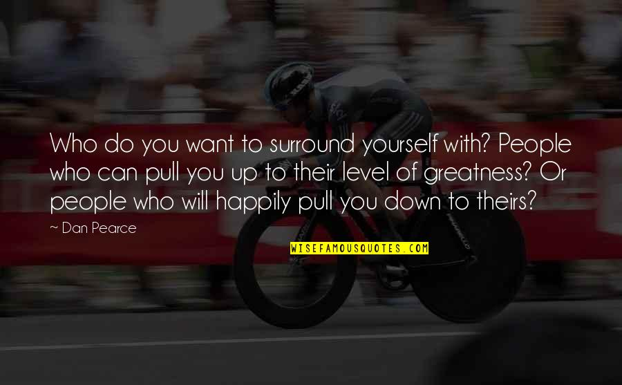 Helping Others But Not Yourself Quotes By Dan Pearce: Who do you want to surround yourself with?