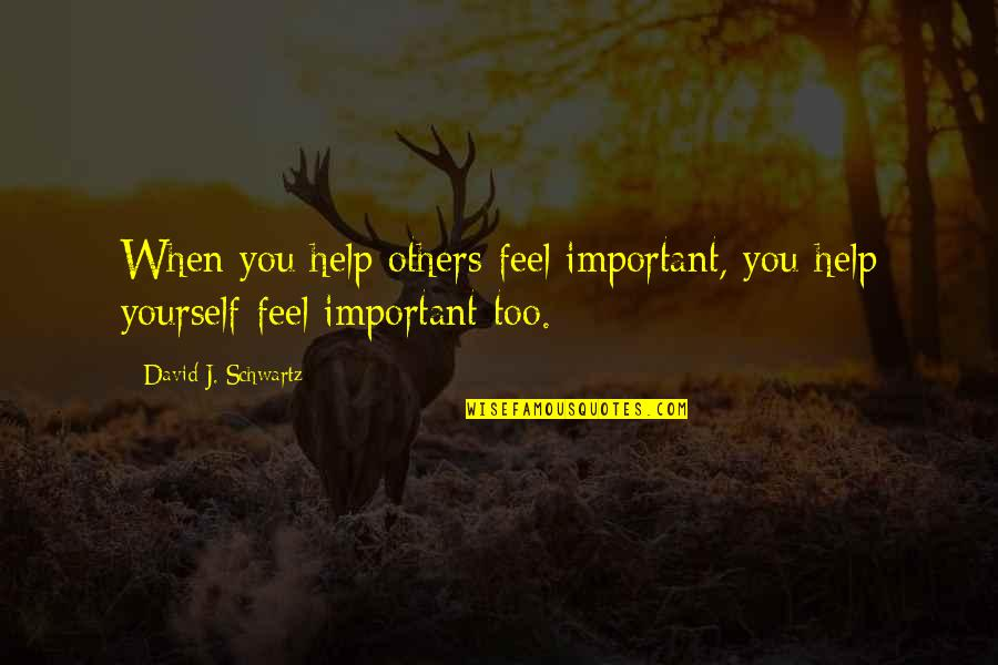 Helping Others But Not Yourself Quotes By David J. Schwartz: When you help others feel important, you help