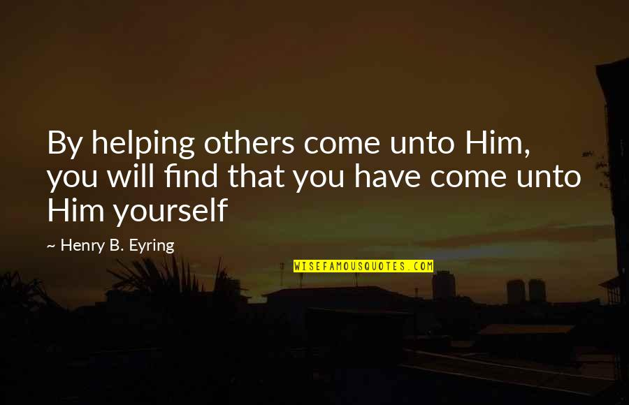 Helping Others But Not Yourself Quotes By Henry B. Eyring: By helping others come unto Him, you will