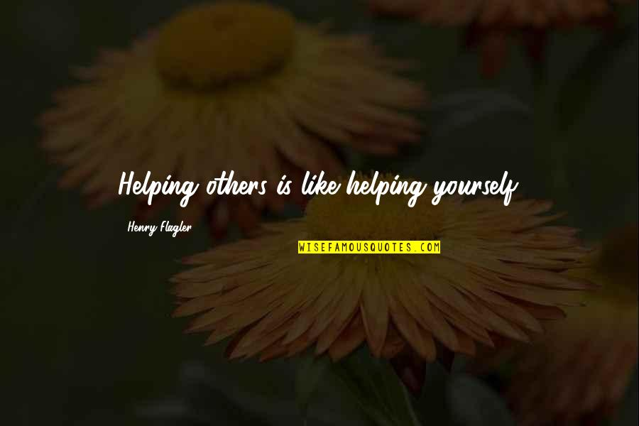 Helping Others But Not Yourself Quotes By Henry Flagler: Helping others is like helping yourself.