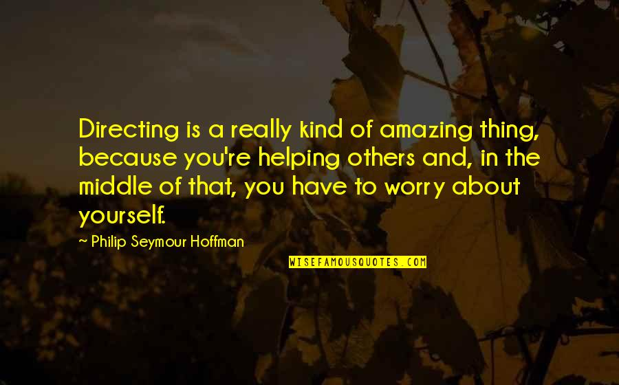Helping Others But Not Yourself Quotes By Philip Seymour Hoffman: Directing is a really kind of amazing thing,