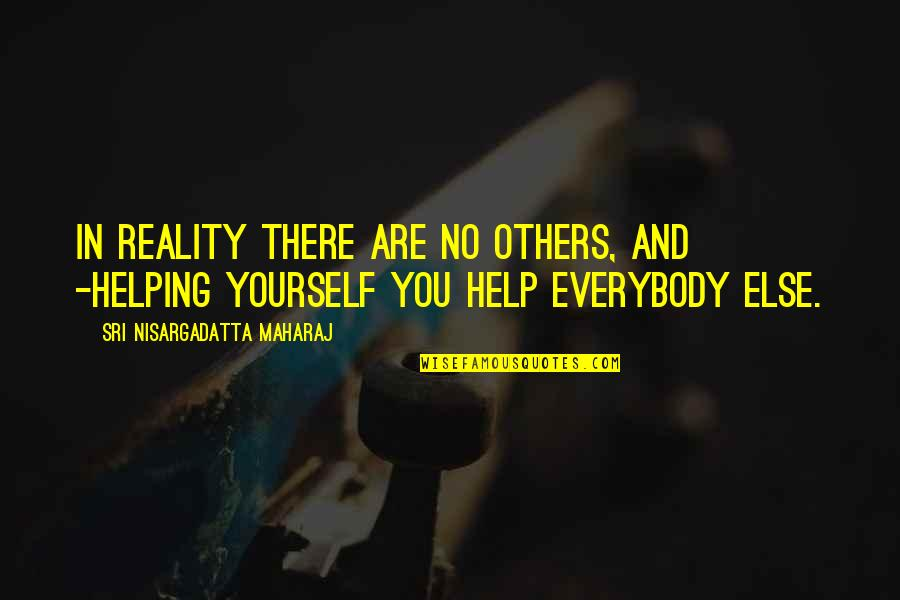 Helping Others But Not Yourself Quotes By Sri Nisargadatta Maharaj: In reality there are no others, and -helping