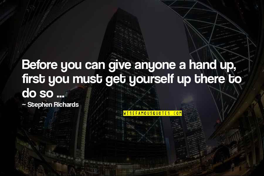 Helping Others But Not Yourself Quotes By Stephen Richards: Before you can give anyone a hand up,