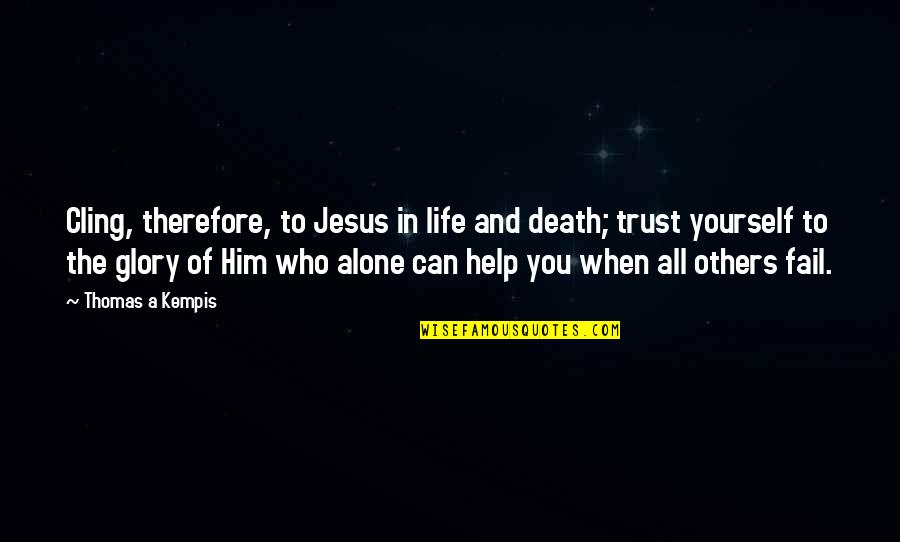 Helping Others But Not Yourself Quotes By Thomas A Kempis: Cling, therefore, to Jesus in life and death;