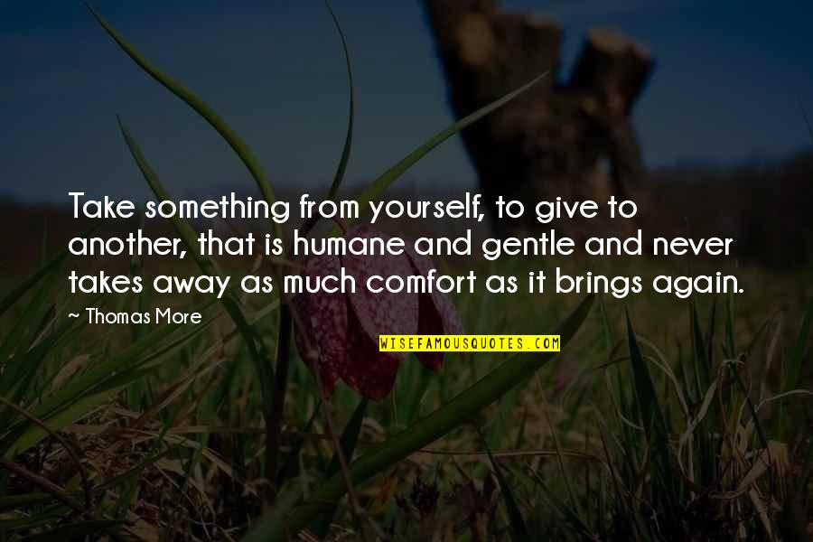 Helping Others But Not Yourself Quotes By Thomas More: Take something from yourself, to give to another,