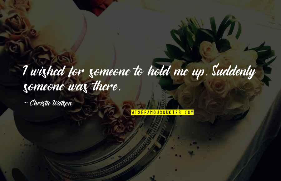 Helping Someone In Need Quotes By Christie Watson: I wished for someone to hold me up.