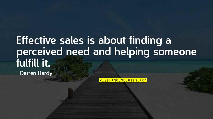 Helping Someone In Need Quotes By Darren Hardy: Effective sales is about finding a perceived need