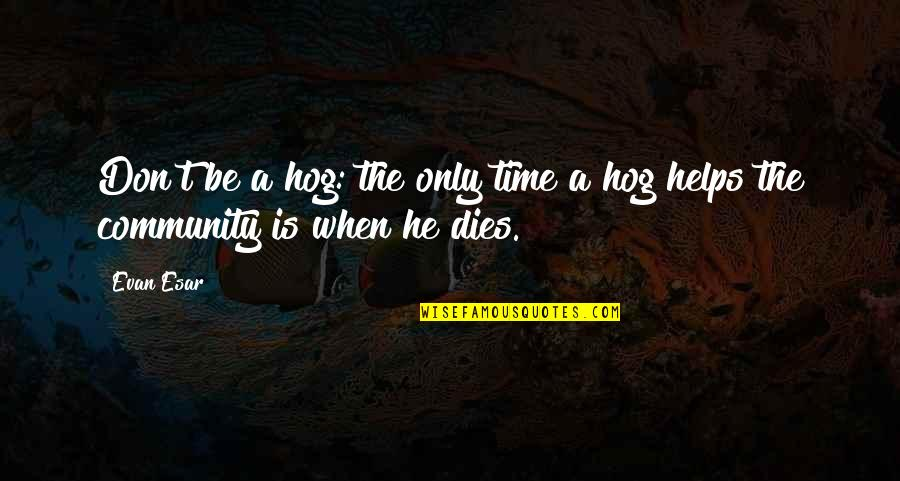 Helping The Community Quotes By Evan Esar: Don't be a hog: the only time a