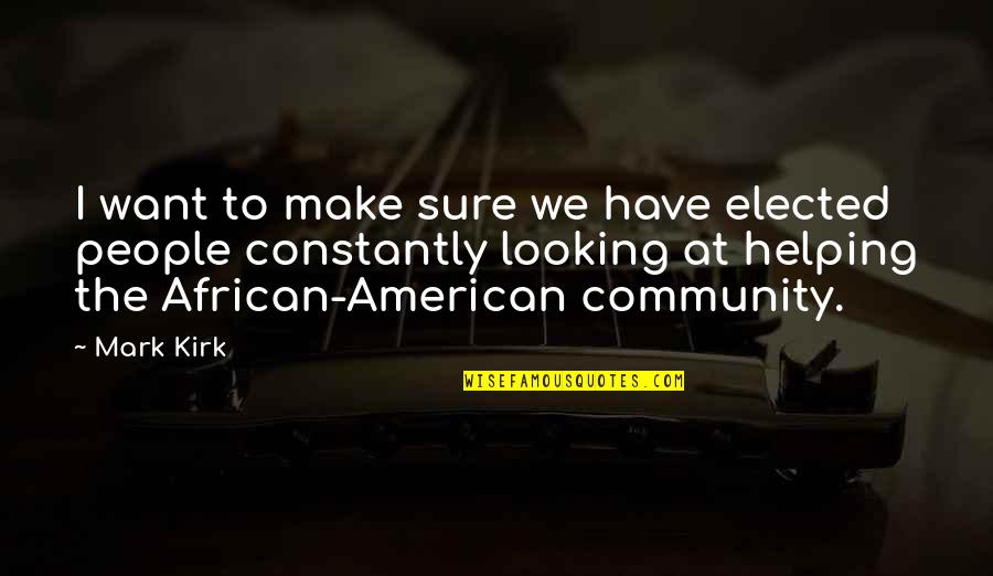 Helping The Community Quotes By Mark Kirk: I want to make sure we have elected
