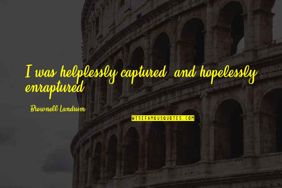 Helplessly Quotes By Brownell Landrum: I was helplessly captured; and hopelessly enraptured.
