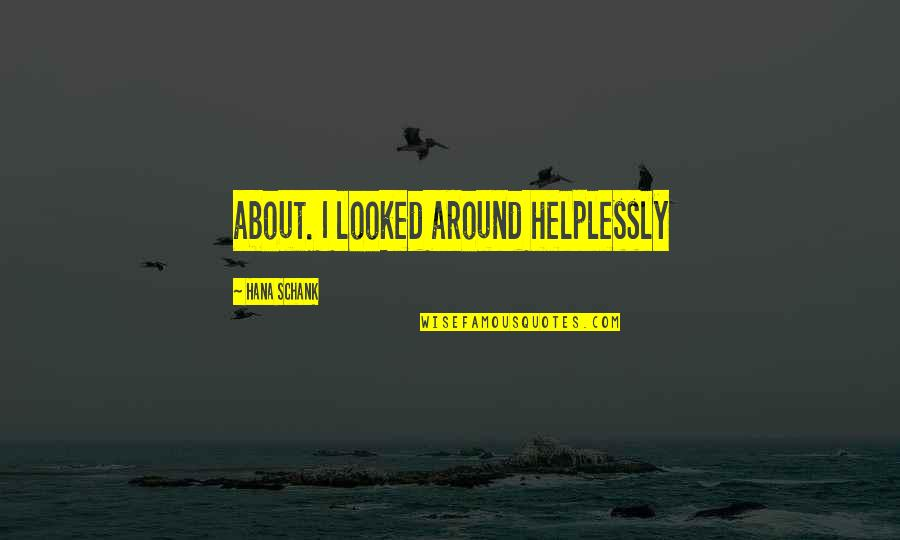 Helplessly Quotes By Hana Schank: about. I looked around helplessly