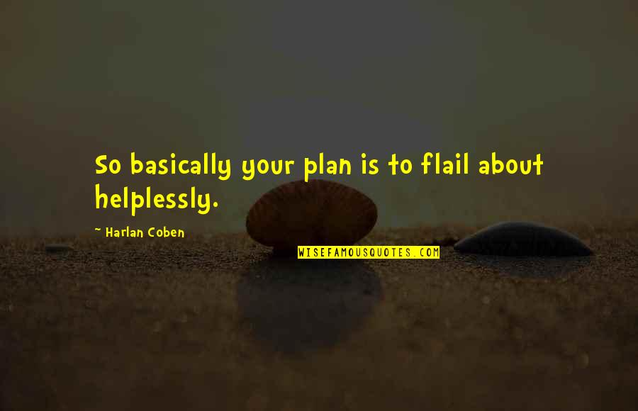 Helplessly Quotes By Harlan Coben: So basically your plan is to flail about