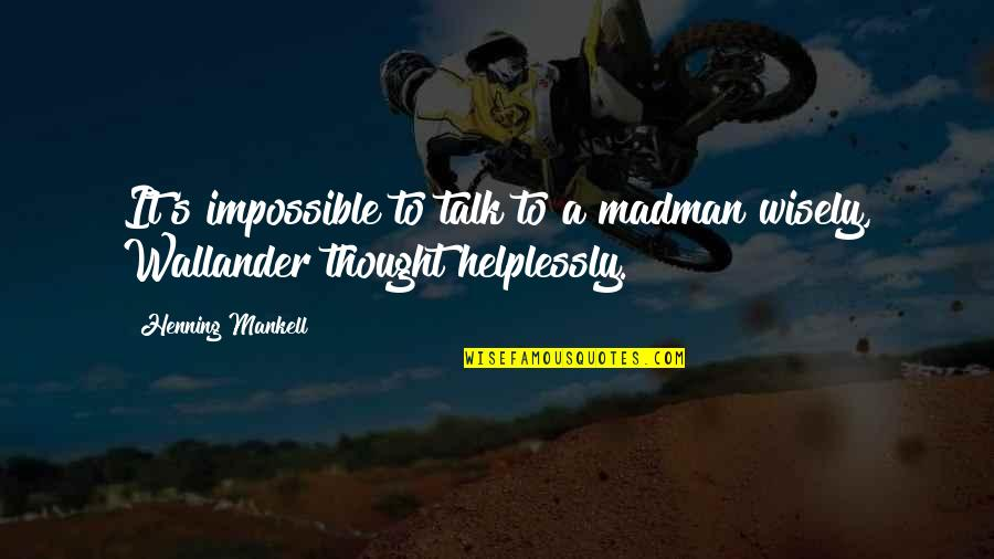 Helplessly Quotes By Henning Mankell: It's impossible to talk to a madman wisely,