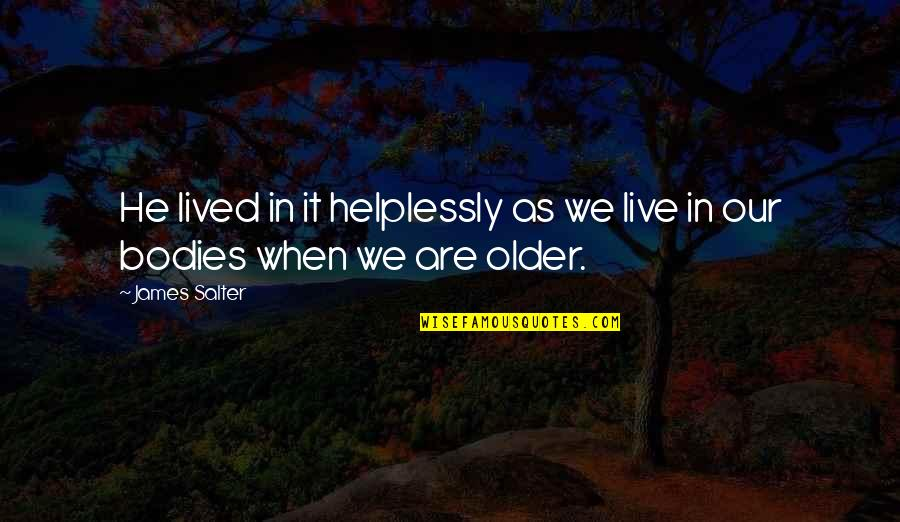 Helplessly Quotes By James Salter: He lived in it helplessly as we live