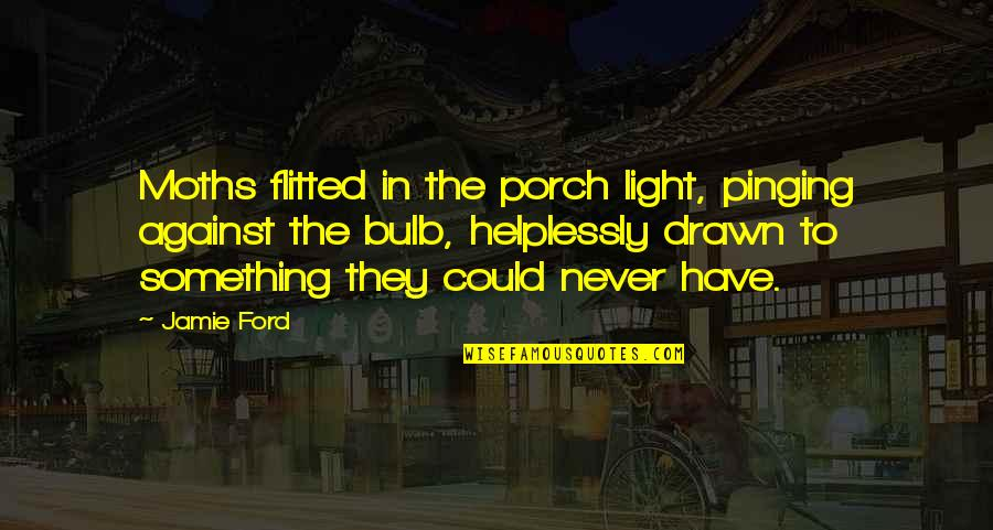 Helplessly Quotes By Jamie Ford: Moths flitted in the porch light, pinging against