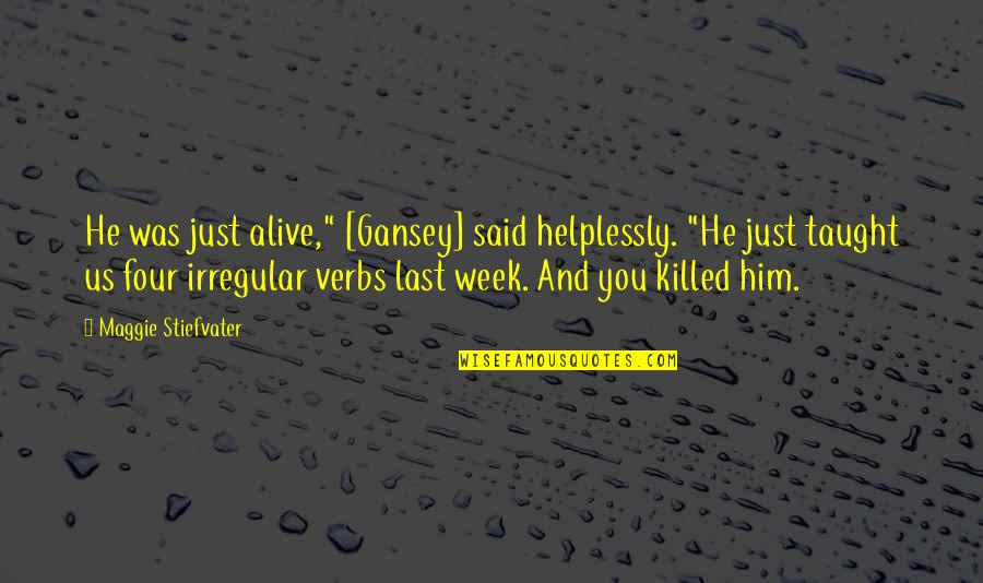 """Helplessly Quotes By Maggie Stiefvater: He was just alive,"""" [Gansey] said helplessly. """"He"""