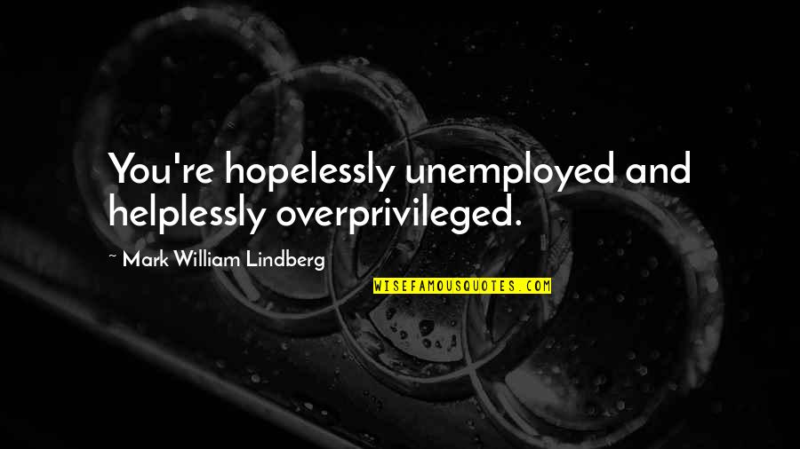 Helplessly Quotes By Mark William Lindberg: You're hopelessly unemployed and helplessly overprivileged.