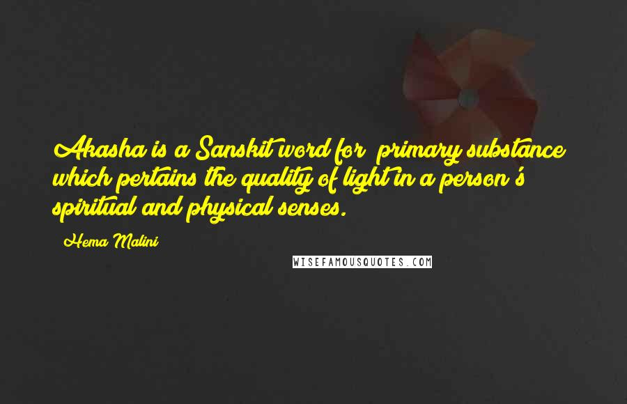 "Hema Malini quotes: Akasha is a Sanskit word for ""primary substance"" which pertains the quality of light in a person's spiritual and physical senses."