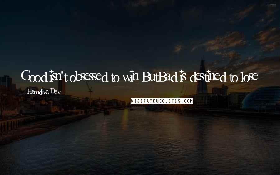 Hemdiva Dev quotes: Good isn't obsessed to win ButBad is destined to lose