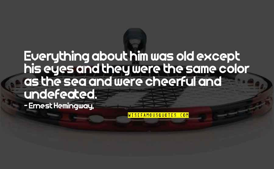 Hemingway Sea Quotes By Ernest Hemingway,: Everything about him was old except his eyes
