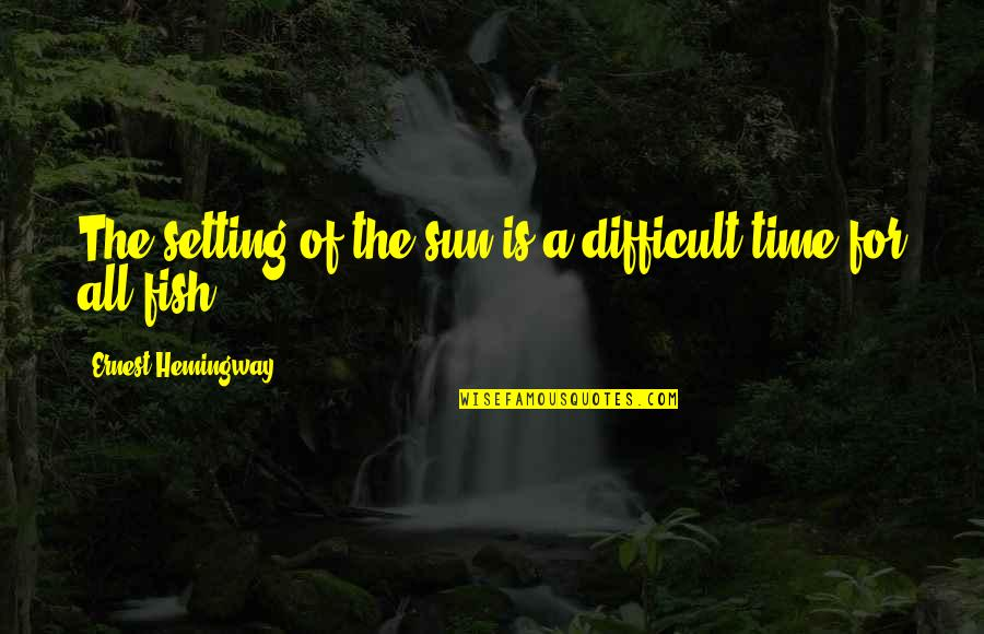 Hemingway Sea Quotes By Ernest Hemingway,: The setting of the sun is a difficult