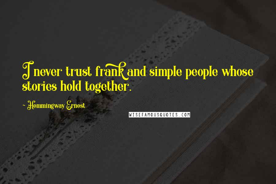 Hemmingway Ernest quotes: I never trust frank and simple people whose stories hold together.