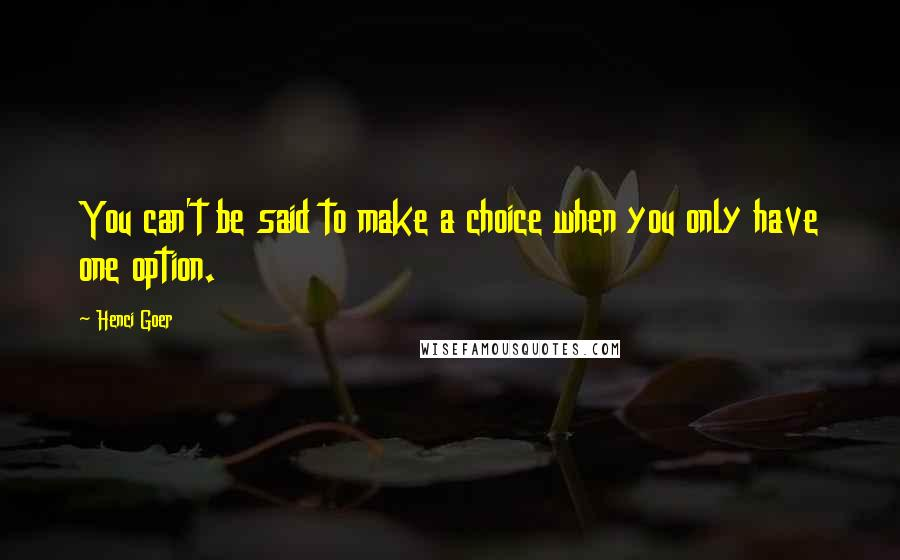 Henci Goer quotes: You can't be said to make a choice when you only have one option.