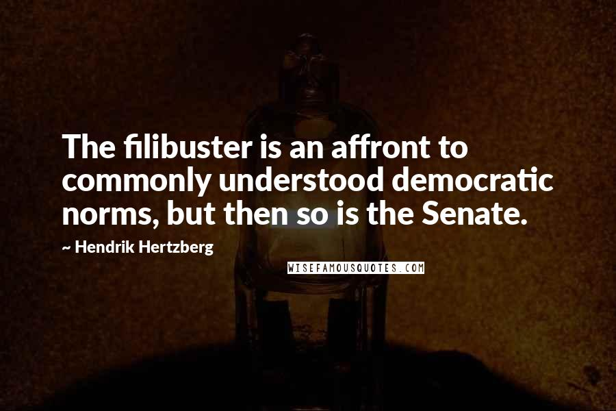 Hendrik Hertzberg quotes: The filibuster is an affront to commonly understood democratic norms, but then so is the Senate.