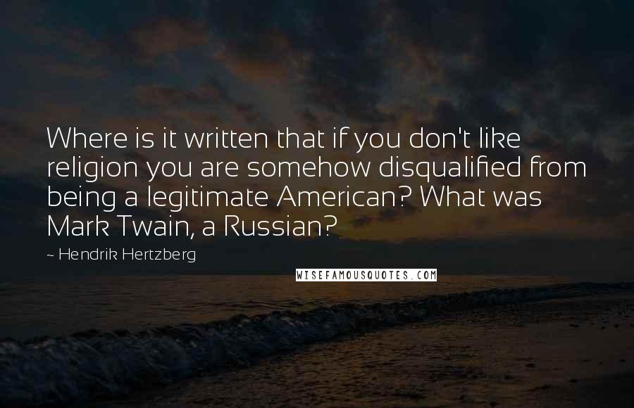 Hendrik Hertzberg quotes: Where is it written that if you don't like religion you are somehow disqualified from being a legitimate American? What was Mark Twain, a Russian?