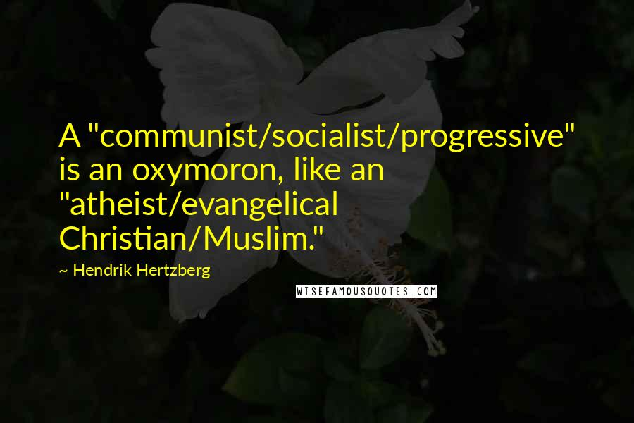 "Hendrik Hertzberg quotes: A ""communist/socialist/progressive"" is an oxymoron, like an ""atheist/evangelical Christian/Muslim."""