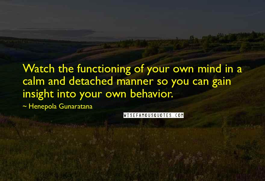 Henepola Gunaratana quotes: Watch the functioning of your own mind in a calm and detached manner so you can gain insight into your own behavior.