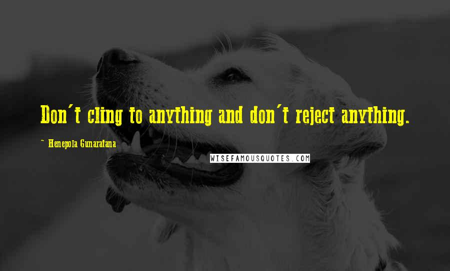 Henepola Gunaratana quotes: Don't cling to anything and don't reject anything.