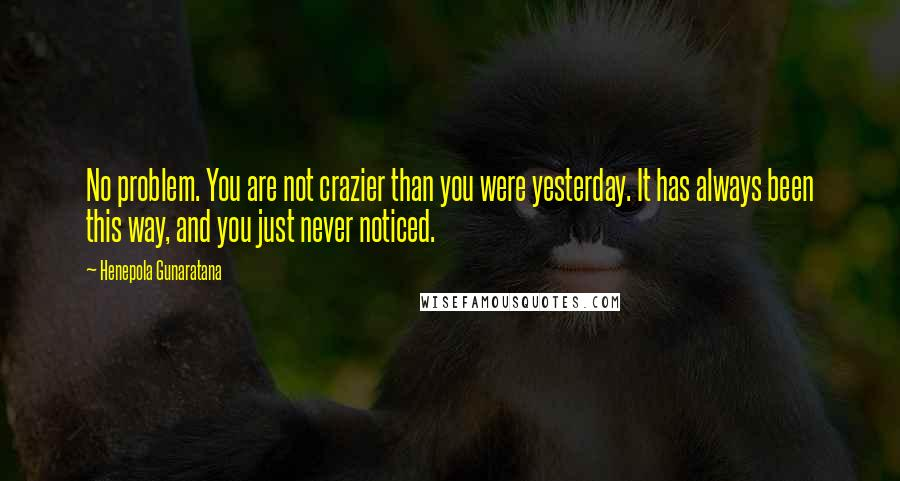 Henepola Gunaratana quotes: No problem. You are not crazier than you were yesterday. It has always been this way, and you just never noticed.