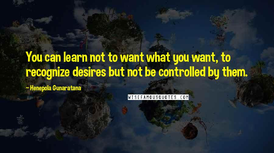 Henepola Gunaratana quotes: You can learn not to want what you want, to recognize desires but not be controlled by them.