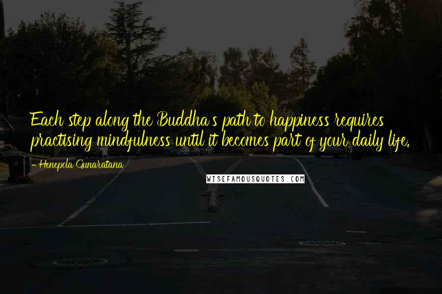 Henepola Gunaratana quotes: Each step along the Buddha's path to happiness requires practising mindfulness until it becomes part of your daily life.