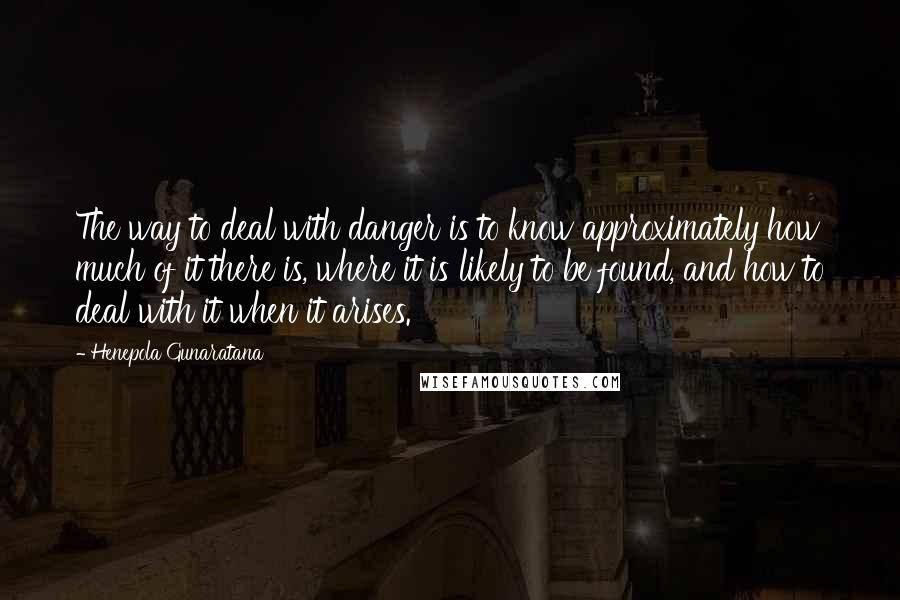 Henepola Gunaratana quotes: The way to deal with danger is to know approximately how much of it there is, where it is likely to be found, and how to deal with it when