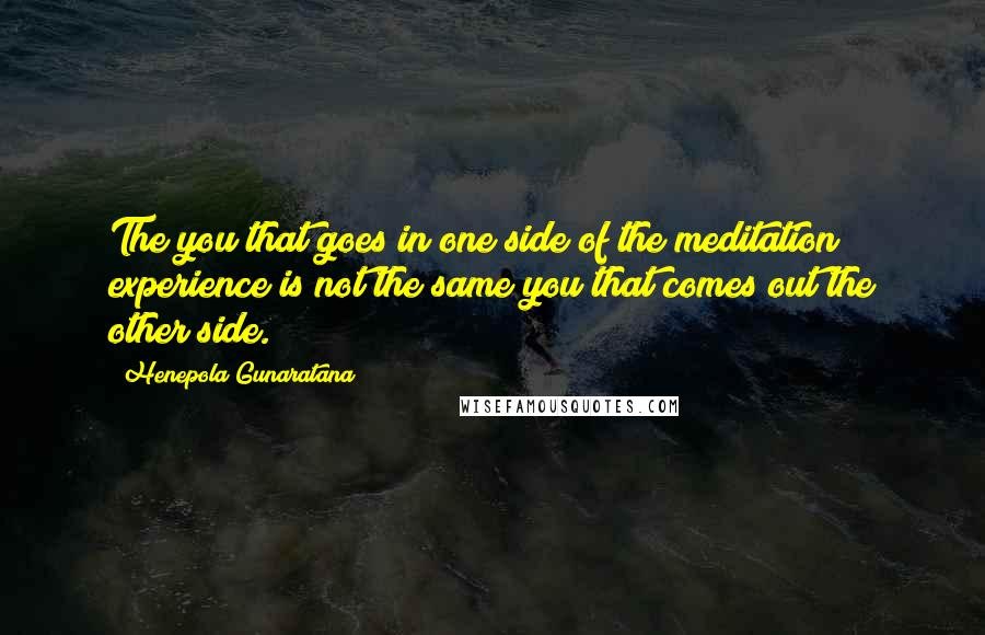 Henepola Gunaratana quotes: The you that goes in one side of the meditation experience is not the same you that comes out the other side.