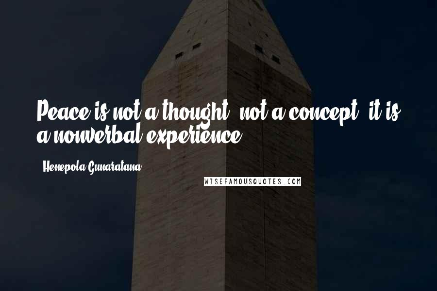 Henepola Gunaratana quotes: Peace is not a thought, not a concept; it is a nonverbal experience.