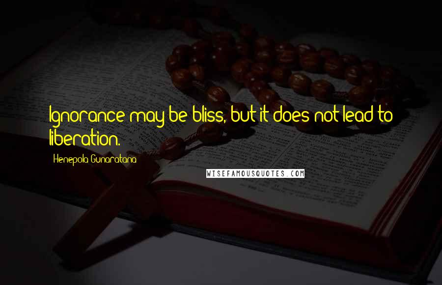 Henepola Gunaratana quotes: Ignorance may be bliss, but it does not lead to liberation.