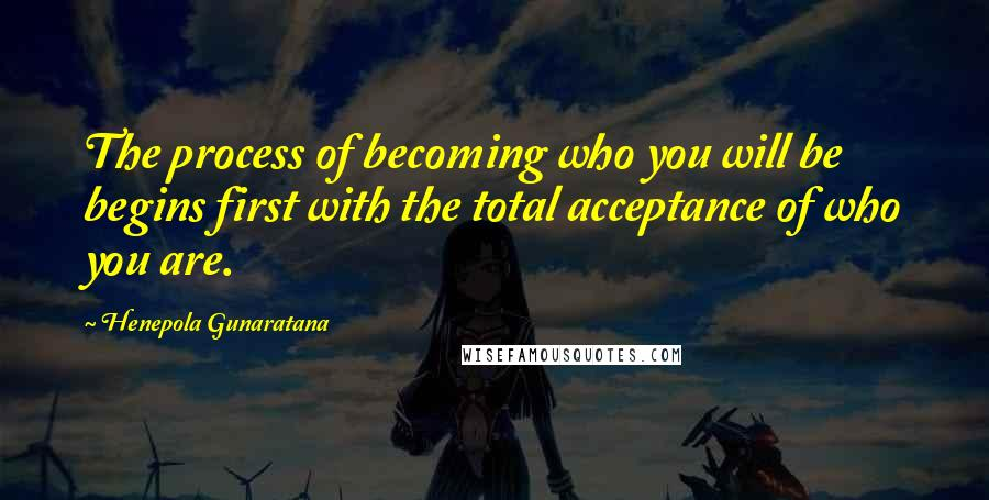 Henepola Gunaratana quotes: The process of becoming who you will be begins first with the total acceptance of who you are.