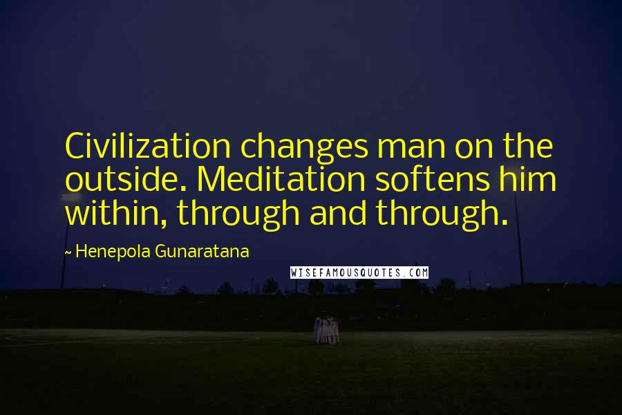 Henepola Gunaratana quotes: Civilization changes man on the outside. Meditation softens him within, through and through.